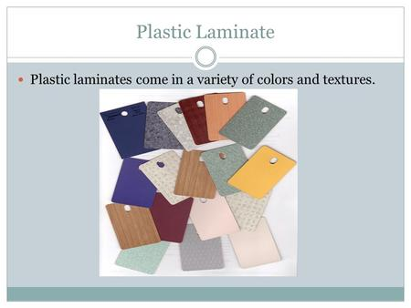 Plastic Laminate Plastic laminates come in a variety of colors and textures.