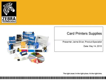The right asset. In the right place. At the right time. Card Printers Supplies Presenter: Jaime Silvar, Product Specialist Date: May 14, 2010.