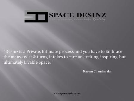 Www.spacedesinz.com Desinz is a Private, Intimate process and you have to Embrace the many twist & turns, it takes to care an exciting, inspiring, but.