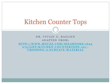 DR. VIVIAN G. BAGLIEN ADAPTED FROM:  075/LIST/KITCHEN-COUNTERTOPS-101-- CHOOSING-A-SURFACE-MATERIAL Kitchen Counter.