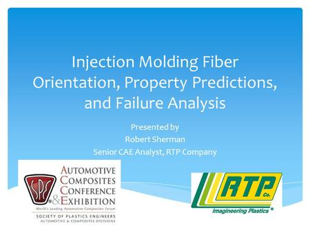 Injection Molding Fiber Orientation, Property Predictions, and Failure Analysis Presented by Robert Sherman Senior CAE Analyst, RTP Company.