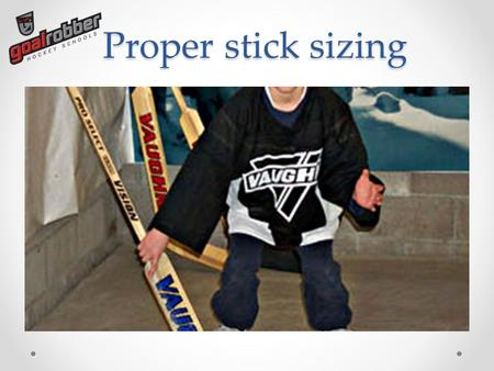 Proper stick sizing. Fitting To properly fit a goalie stick, follow these simple steps: 1)If you're able, it is best to fit a goalie stick while wearing.