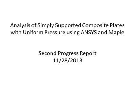 Analysis of Simply Supported Composite Plates with Uniform Pressure using ANSYS and Maple Second Progress Report 11/28/2013.