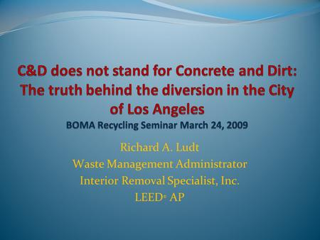 Richard A. Ludt Waste Management Administrator Interior Removal Specialist, Inc. LEED ® AP.