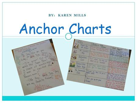 BY: KAREN MILLS Anchor Charts. Read over the information about anchor charts. Use your highlighter tape to mark 3-4 important ideas you want to remember.