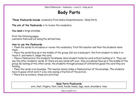 Body Parts These flashcards include vocabulary from Debiz Comprehensions – Body Parts. The aim of the flashcards is to review the vocabulary. You need.