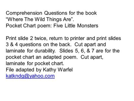 Comprehension Questions for the book Where The Wild Things Are. Pocket Chart poem: Five Little Monsters Print slide 2 twice, return to printer and print.