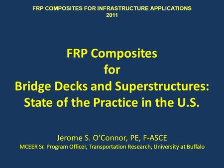 FRP Composites for Bridge Decks and Superstructures: State of the Practice in the U.S. Jerome S. OConnor, PE, F-ASCE MCEER Sr. Program Officer, Transportation.