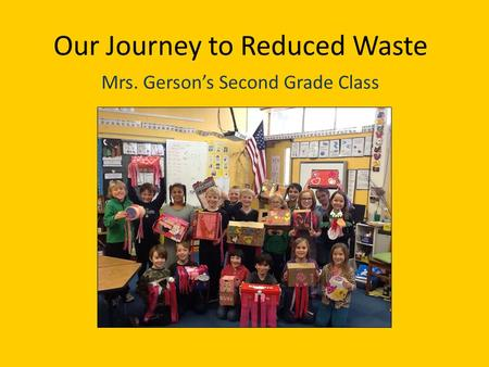 Our Journey to Reduced Waste Mrs. Gersons Second Grade Class.
