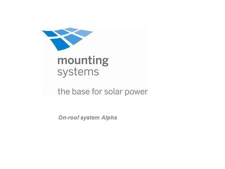 On-roof system Alpha. Product portfolio of mounting systems Mounting systems On-roofIn-roof Fat roofOpen terrain Tau Alpha Theta Kappa Zeta Lambda Light.