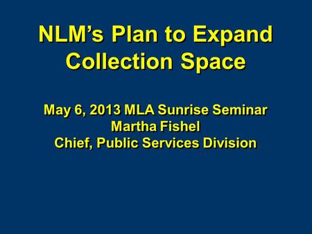 NLMs Plan to Expand Collection Space May 6, 2013 MLA Sunrise Seminar Martha Fishel Chief, Public Services Division NLMs Plan to Expand Collection Space.