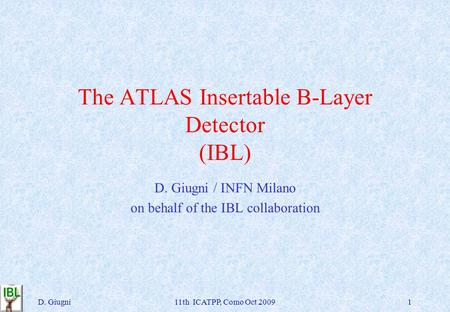 The ATLAS Insertable B-Layer Detector (IBL) D. Giugni / INFN Milano on behalf of the IBL collaboration D. Giugni11th ICATPP, Como Oct 20091.