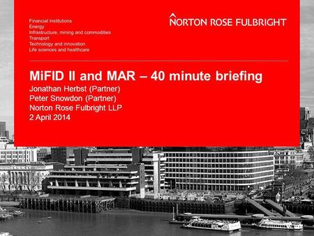 MiFID II and MAR – 40 minute briefing Jonathan Herbst (Partner) Peter Snowdon (Partner) Norton Rose Fulbright LLP 2 April 2014.
