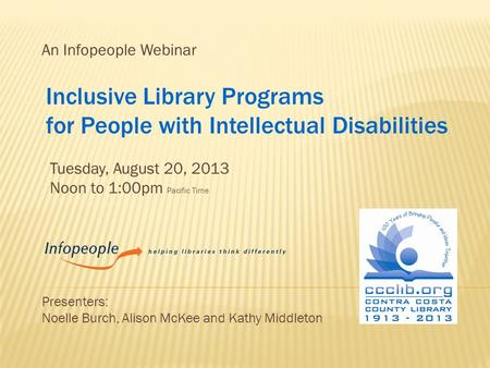 An Infopeople Webinar Tuesday, August 20, 2013 Noon to 1:00pm Pacific Time Presenters: Noelle Burch, Alison McKee and Kathy Middleton Inclusive Library.