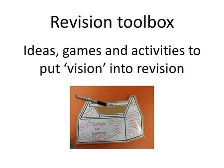 Revision toolbox Ideas, games and activities to put vision into revision.
