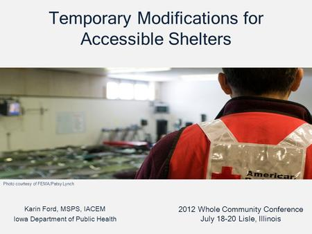 Temporary Modifications for Accessible Shelters Karin Ford, MSPS, IACEM Iowa Department of Public Health 2012 Whole Community Conference July 18-20 Lisle,