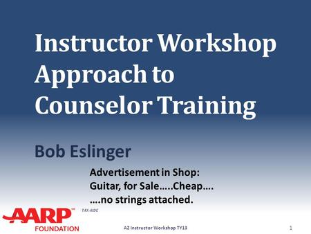 TAX-AIDE Instructor Workshop Approach to Counselor Training Bob Eslinger AZ Instructor Workshop TY13 1 Advertisement in Shop: Guitar, for Sale…..Cheap….