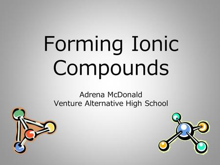 Forming Ionic Compounds Adrena McDonald Venture Alternative High School.
