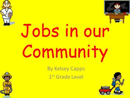 Jobs in our Community By Kelsey Capps 1 st Grade Level.