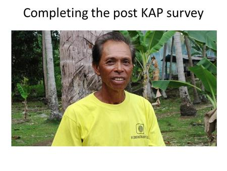 Completing the post KAP survey. Purpose of post campaign KAP survey Assess the impact & success of your campaign and determine next steps.