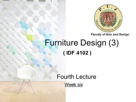 Furniture Design (3) ( IDF 4102 ) Fourth Lecture Week six Faculty of Arts and Design.