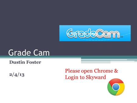 Grade Cam Dustin Foster 2/4/13 Please open Chrome & Login to Skyward.