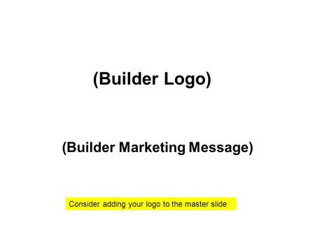 (Builder Marketing Message) (Builder Logo) Consider adding your logo to the master slide.