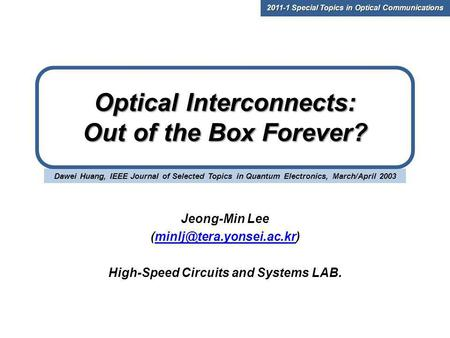 Dawei Huang, IEEE Journal of Selected Topics in Quantum Electronics, March/April 2003 Optical Interconnects: Out of the Box Forever? Jeong-Min Lee