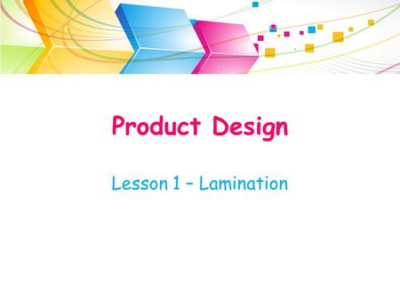 Product Design Lesson 1 – Lamination. Lamination Sometimes it is not economical or suitable to use a solid wood in the production of a product. This is.