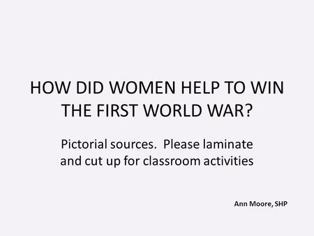 Ann Moore, SHP HOW DID WOMEN HELP TO WIN THE FIRST WORLD WAR? Pictorial sources. Please laminate and cut up for classroom activities.