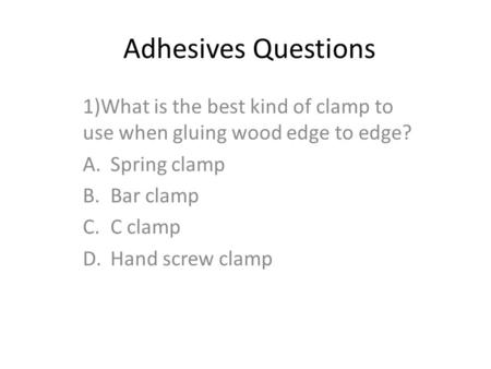 Adhesives Questions 1)What is the best kind of clamp to use when gluing wood edge to edge? A.Spring clamp B.Bar clamp C.C clamp D.Hand screw clamp.