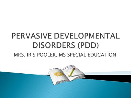 MRS. IRIS POOLER, MS SPECIAL EDUCATION. PDD-NOS : Pervasive Developmental Disorders: Atypical personality development not otherwise specified (Atypical.