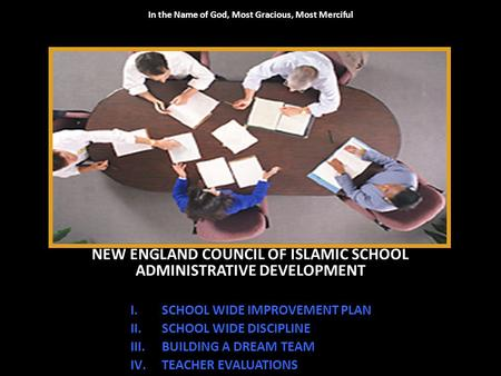 In the Name of God, Most Gracious, Most Merciful NEW ENGLAND COUNCIL OF ISLAMIC SCHOOL ADMINISTRATIVE DEVELOPMENT I.SCHOOL WIDE IMPROVEMENT PLAN II.SCHOOL.
