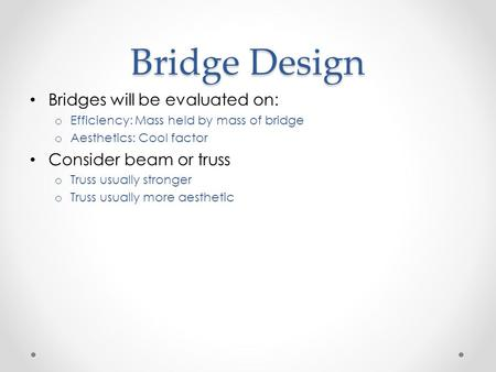 Bridge Design Bridges will be evaluated on: o Efficiency: Mass held by mass of bridge o Aesthetics: Cool factor Consider beam or truss o Truss usually.