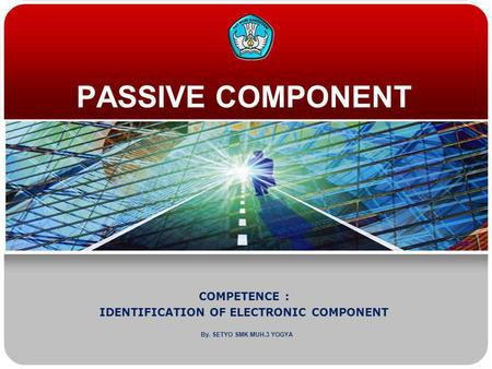 PASSIVE COMPONENT COMPETENCE : IDENTIFICATION OF ELECTRONIC COMPONENT By. SETYO SMK MUH.3 YOGYA.