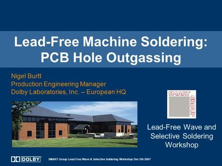 SMART Group Lead-Free Wave & Selective Soldering Workshop Dec 5th 2007 Lead-Free Machine Soldering: PCB Hole Outgassing Nigel Burtt Production Engineering.