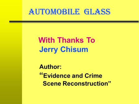 "AUTOMOBILE GLASS With Thanks To Jerry Chisum Author: ""Evidence and Crime Scene Reconstruction"""