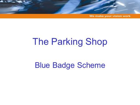 The Parking Shop Blue Badge Scheme. Overview of our approach Services include: data capture, digital printing, progression, payment processing, archiving,