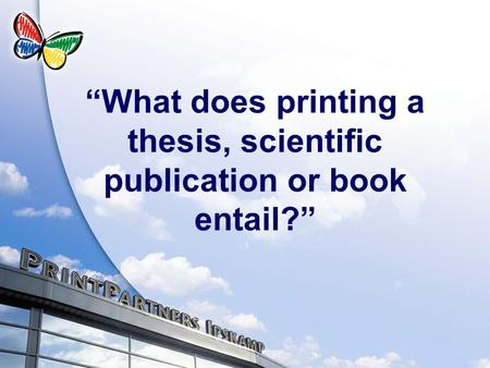 What does printing a thesis, scientific publication or book entail?