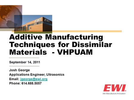 September 14, 2011 Additive Manufacturing Techniques for Dissimilar Materials - VHPUAM Josh George Applications Engineer, Ultrasonics
