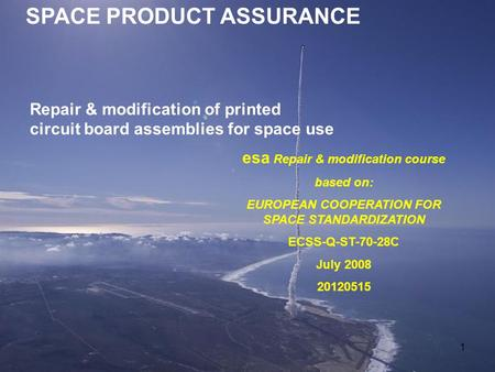 1 SPACE PRODUCT ASSURANCE esa Repair & modification course based on: EUROPEAN COOPERATION FOR SPACE STANDARDIZATION ECSS-Q-ST-70-28C July 2008 20120515.