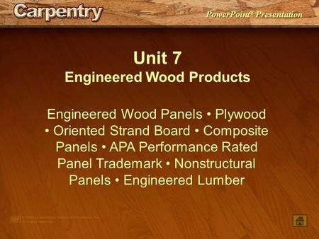 PowerPoint ® Presentation Unit 7 Engineered Wood Products Engineered Wood Panels Plywood Oriented Strand Board Composite Panels APA Performance Rated.