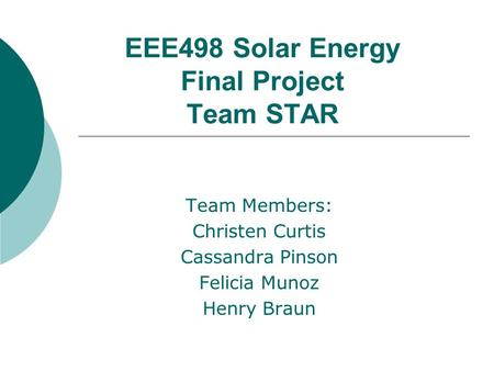 EEE498 Solar Energy Final Project Team STAR Team Members: Christen Curtis Cassandra Pinson Felicia Munoz Henry Braun.