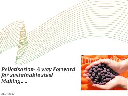 Pelletisation- A way Forward for sustainable steel Making….. 21.07.2010.
