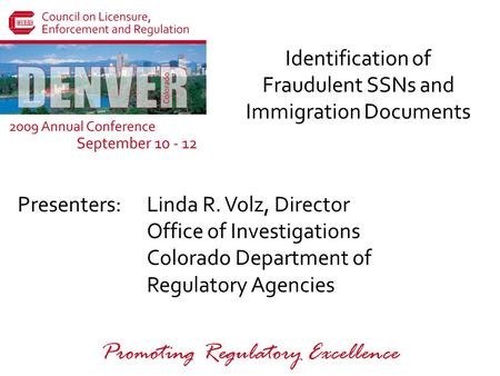 Presenters: Promoting Regulatory Excellence Identification of Fraudulent SSNs and Immigration Documents Linda R. Volz, Director Office of Investigations.