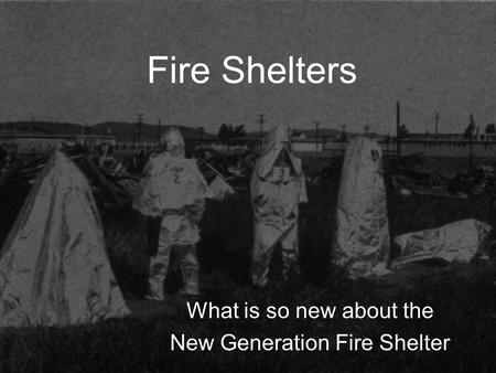 Fire Shelters What is so new about the New Generation Fire Shelter.