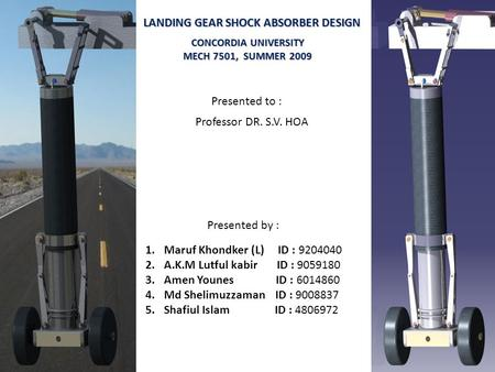 LANDING GEAR SHOCK ABSORBER DESIGN Presented by : 1.Maruf Khondker (L) ID : 9204040 2.A.K.M Lutful kabir ID : 9059180 3.Amen Younes ID : 6014860 4.Md Shelimuzzaman.