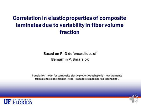 1 Correlation in elastic properties of composite laminates due to variability in fiber volume fraction Based on PhD defense slides of Benjamin P. Smarslok.