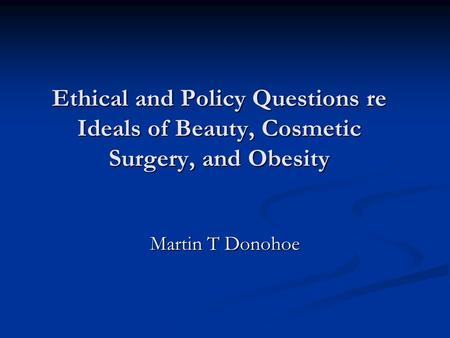 Ethical and Policy Questions re Ideals of Beauty, Cosmetic Surgery, and Obesity Martin T Donohoe.
