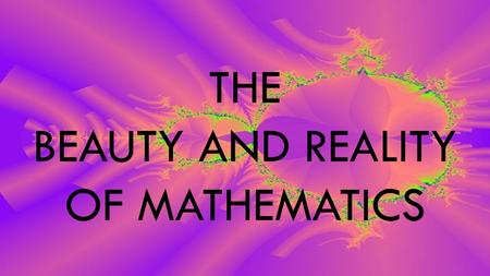 THE BEAUTY AND REALITY OF MATHEMATICS. HEARTFELT THANKS TO THOSE BEFORE US……..WITH US NOW…………AND TO COME ALL THE GIFTS HAVE MADE LIFE BETTER.